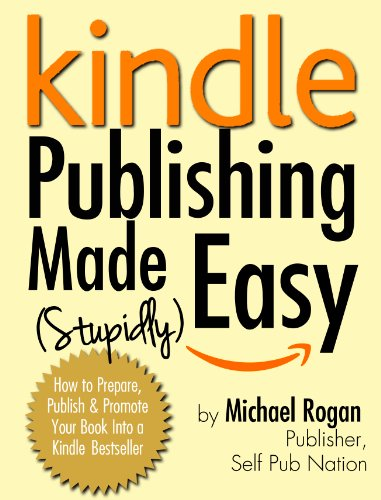 Kindle Publishing Made (Stupidly) Easy - How to Prepare, Self Publish and Promote Your Book Into a Kindle Bestseller by [Rogan, Michael]