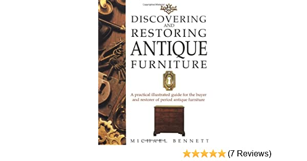 Discovering and Restoring Antique Furniture: A Practical Illustrated Guide  for the Buyer and Restorer of Period Antique Furniture: Michael Bennett: ... - Discovering And Restoring Antique Furniture: A Practical Illustrated