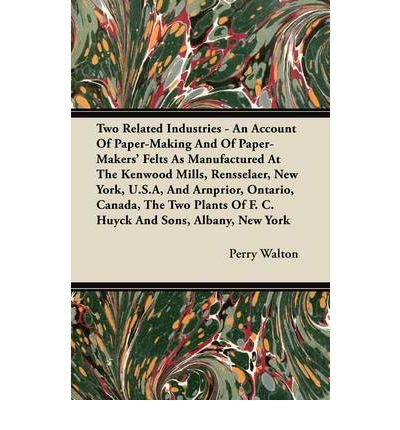 Read Online Two Related Industries - An Account Of Paper-Making And Of Paper-Makers' Felts As Manufactured At The Kenwood Mills, Rensselaer, New York, U.S.A, And Arnprior, Ontario, Canada, The Two Plants Of F. C. Huyck And Sons, Albany, New York (Paperback) - Common pdf epub
