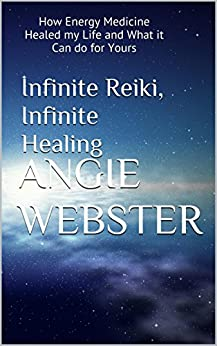 Infinite Reiki, Infinite Healing: How Energy Medicine Healed my Life and What it Can do for Yours by [Webster, Angie]