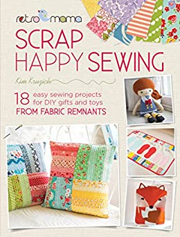 Retro Mama Scrap Happy Sewing: 18 Easy Sewing Projects for DIY Gifts and Toys from Fabric Remnants by [Kruzich, Kim]