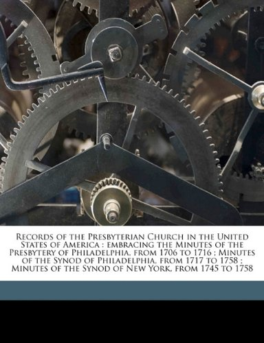 Download Records of the Presbyterian Church in the United States of America: embracing the Minutes of the Presbytery of Philadelphia, from 1706 to 1716 ; ... of the Synod of New York, from 1745 to 1758 pdf epub