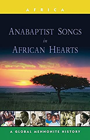 Anabaptist Songs in African Hearts: A Global Mennonite History (Global Mennonite History: Asia) (Mennonite History)