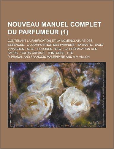 Nouveau Manuel Complet Du Parfumeur; Contenant La Fabrication Et La Nomenclature Des Essences, La Composition Des Parfums, Extraits, Eaux Vinaigres, S