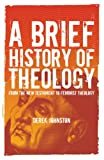 A Brief History of Theology : From the New Testament to Feminist Theology, Johnston, Derek, 1847060919