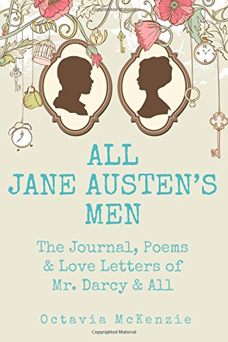 All Jane Austen's Men: The Journals, Poems & Love Letters of Mr. Darcy, Mr. Knightley & All (Volume 1) ebook