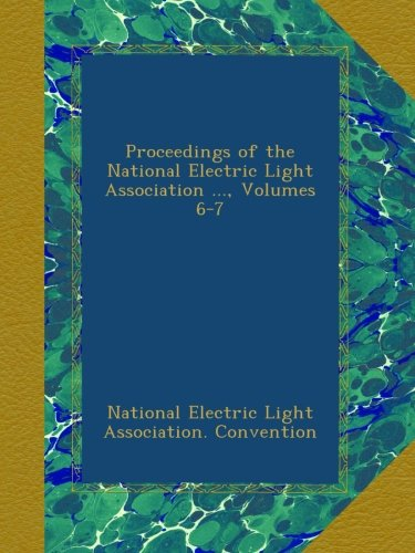 Download Proceedings of the National Electric Light Association ..., Volumes 6-7 PDF
