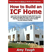 How to Build an ICF Home: Learn How You Can Quickly & Easily Build Your Own ICF House The Right Way Even If You're a Beginner, This New & Simple to Follow Guide Teaches You How Without Failing