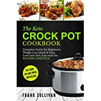 The Keto Crock Pot Cookbook: Complete Guide for Beginners, Weight Loss Quick & Easy, Low Carb Diet, Easy Start for Ketosis Lifestyle