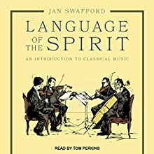 Language of the Spirit: An Introduction to Classical Music Audiobook by Jan Swafford Narrated by Tom Perkins