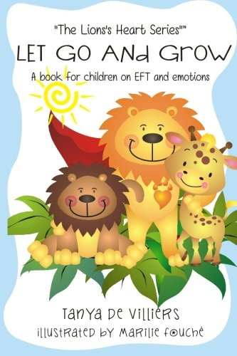 Let go and grow.: Kids and Emotional Freedom Techniques (The Lion's Heart) (Volume ()