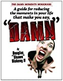 The DAMN Moments Workbook: a Guide for Reducing the Moments in Your Life That Make You Say, DAMN, Douglas Blakeny, 1480032921