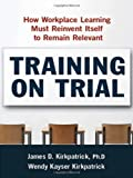 img - for Training on Trial: How Workplace Learning Must Reinvent Itself to Remain Relevant by James D. Kirkpatrick Ph.D. (2010-02-03) book / textbook / text book