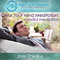 Clear Your Mind Meditation, Mindful Meditation with Self-Hypnosis, Meditation and Affirmations Speech by Joel Thielke Narrated by Joel Thielke