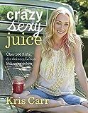 Crazy sexy juice: 100 Säfte, die deinem Leben Schwung geben