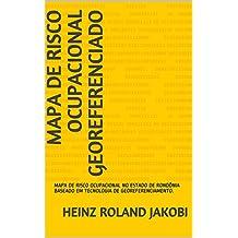 MAPA DE RISCO OCUPACIONAL GEOREFERENCIADO: MAPA DE RISCO OCUPACIONAL NO ESTADO DE RONDÔNIA BASEADO EM TECNOLOGIA DE GEOREFERENCIAMENTO. (01 Livro 1) (Portuguese Edition)