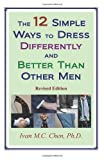 The 12 Simple Ways to Dress Differently and Better Than Other Men, Ivan M. C. Chen, 1438291191
