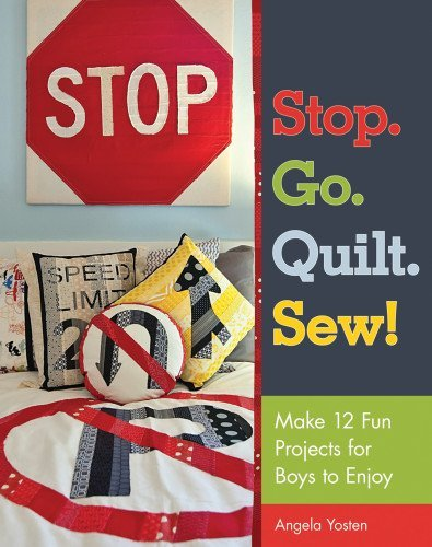 Stop. Go. Quilt. Sew!: Make12 Fun Projects for Boys to Enjoy (Sewing Projects For Boys)