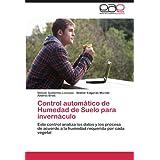 Control automático de Humedad de Suelo para invernáculo: Este control analiza los datos y los procesa de acuerdo a la humedad requerida por cada vegetal (Spanish Edition)