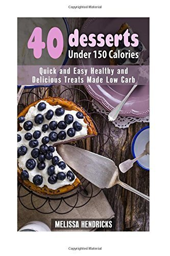 40 Desserts Under 150 Calories: Quick and Easy Healthy and Delicious Treats Made Low Carb (Low Carb Desserts) by Melissa Hendricks (2016-04-02) (150 Calorie Desserts)