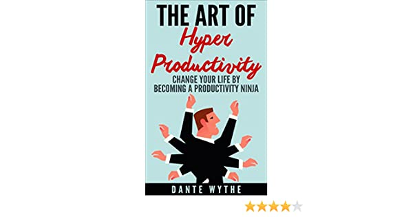 The Art of Hyper Productivity: Change Your Life by Becoming a Productivity Ninja