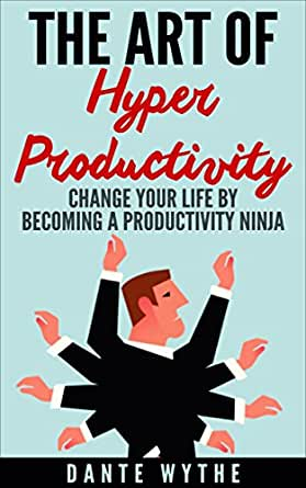 The Art of Hyper Productivity: Change Your Life by Becoming ...