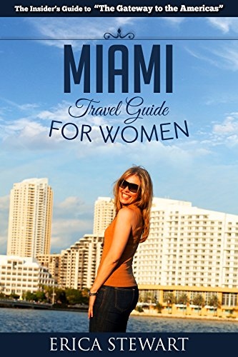 MIAMI: THE COMPLETE INSIDERS GUIDE FOR WOMEN TRAVELING TO MIAMI: A Travel Florida America Guidebook. (America Miami Shopping Beach General Short Reads Travel) (Beach Miami Shopping)