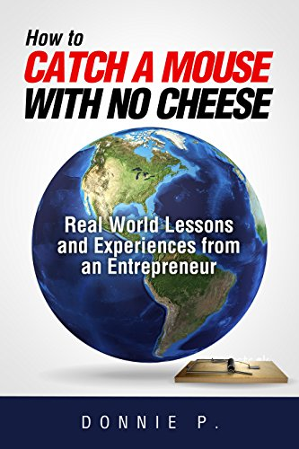How to Catch a Mouse with No Cheese: Real World Lessons and Experiences from an Entrepreneur by [P., Donnie]