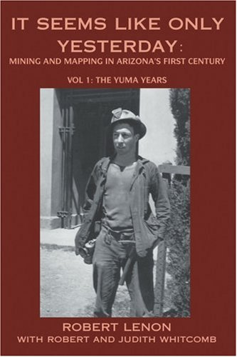 It Seems Like Only Yesterday: Mining and Mapping in Arizona's First Century Vol 1: The Yuma - Arizona In Stores Yuma