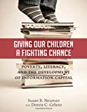 Giving Our Children a Fighting Chance : Poverty, Literacy, and the Development of Information Capital, Neuman, Susan B. and Celano, Donna C., 0807753580