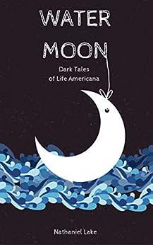 Water Moon: Dark Tales of Life Americana by [Lake, Nathaniel]