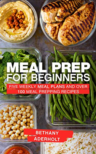 Meal Prep for Beginners: Five Weekly Meal Plans and Over 100 Meal Prepping Recipes by Bethany Aderholt