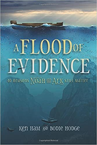 A Flood of Evidence: 40 Reasons Why Noah and the Ark Still Matter - Ken Ham & Bodie Hodge