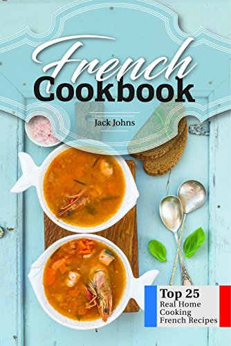 French Cookbook: Top 25 Real Home Cooking French Recipes by Jack Johns