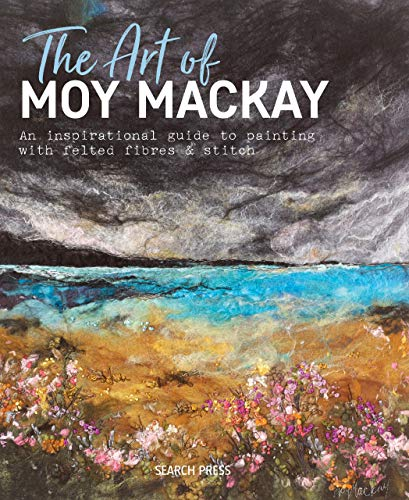 The Art of Moy Mackay: An inspirational guide to painting with felted fibres & stitch ()