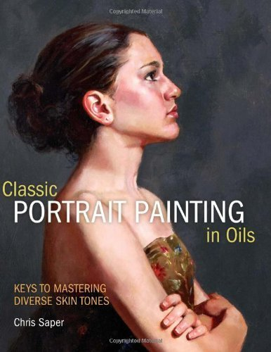 Classic Portrait Painting In Oils: Keys To Mastering Diverse Skin Tones By Chris Saper (Feb 13 2012)