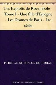 Les Exploits de Rocambole - Tome I - Une fille d'Espagne - Les Drames de Paris - 1re série par Pierre Alexis de Ponson du Terrail