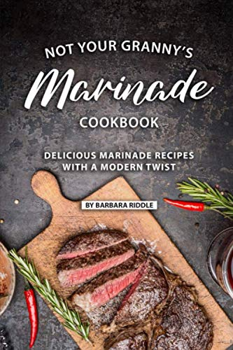 Not Your Granny's Marinade Cookbook: Delicious Marinade Recipes with a Modern Twist by Barbara Riddle