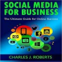 Social Media for Business: The Ultimate Guide for Online Success Audiobook by Charles J Roberts Narrated by Mike Norgaard