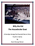 Billy the Kid, The Housebroke Goat: A Grandpa George Northwood's Nature Story. Fourth in Series (The Grandpa George Northwoods Nature Stories Book 4)