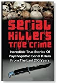 Serial Killers True Crime: Incredible True Stories of Psychopathic Serial Killers From The Last 200 Years: True Crime Killers (Serial Killers, Serial Killers True Crime, True Crime)