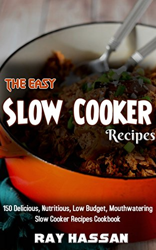 The Easy Slow Cooker Recipes: 150 Delicious, Nutritious, Low Budget, Mouthwatering Slow Cooker Recipes Cookbook by Ray Hassan