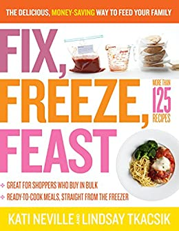 Fix, Freeze, Feast: The Delicious, Money-Saving Way to Feed Your Family by [Neville, Kati, Lindsay Tkacsik]