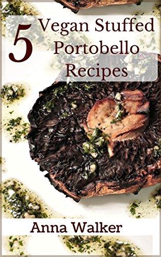 Mushroom Portobello (5 Vegan Stuffed Portobello Mushroom Recipes (5 Vegan Recipes Book 3))