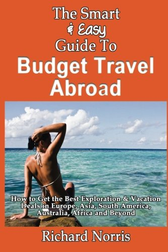 (The Smart & Easy Guide To Budget Travel Abroad: How to Get the Best)