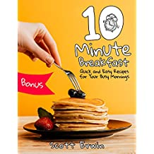 10-Minute Breakfasts. Quick and Easy Recipes for Your Busy Mornings