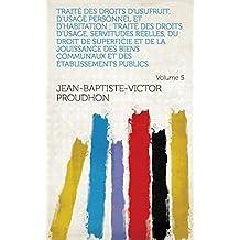 Traité des droits d'usufruit, d'usage personnel et d'habitation ; Traité des droits d'usage, servitudes réelles, du droit de superficie et de la jouissance ... publics Volume 5 (French Edition)
