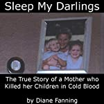 Sleep My Darlings: The True Story of a Mother Who Killed Her Children in Cold Blood | Diane Fanning