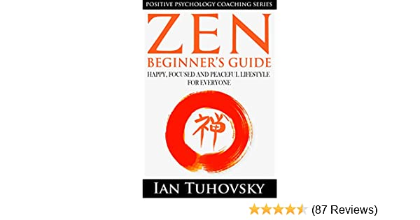 Zen: Beginner's Guide: Happy, Peaceful and Focused Lifestyle for Everyone  (Buddhism, Meditation, Mindfulness, Success) (Positive Psychology Coaching