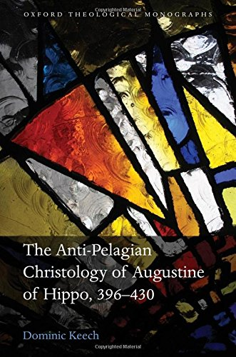 The Anti-Pelagian Christology of Augustine of Hippo, 396-430 (Oxford Theological Monographs) by Keech Dominic